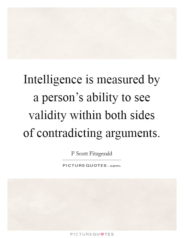 Intelligence is measured by a person's ability to see validity within both sides of contradicting arguments Picture Quote #1