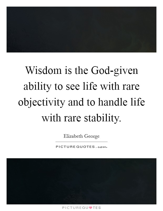Wisdom is the God-given ability to see life with rare objectivity and to handle life with rare stability Picture Quote #1