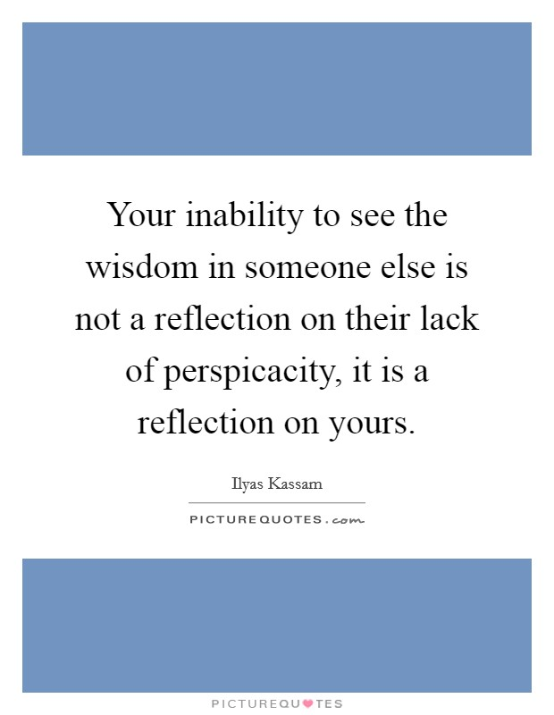 Your inability to see the wisdom in someone else is not a reflection on their lack of perspicacity, it is a reflection on yours Picture Quote #1