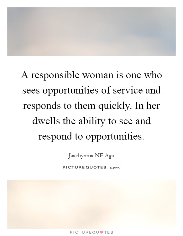A responsible woman is one who sees opportunities of service and responds to them quickly. In her dwells the ability to see and respond to opportunities Picture Quote #1