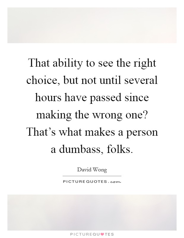 That ability to see the right choice, but not until several hours have passed since making the wrong one? That's what makes a person a dumbass, folks Picture Quote #1