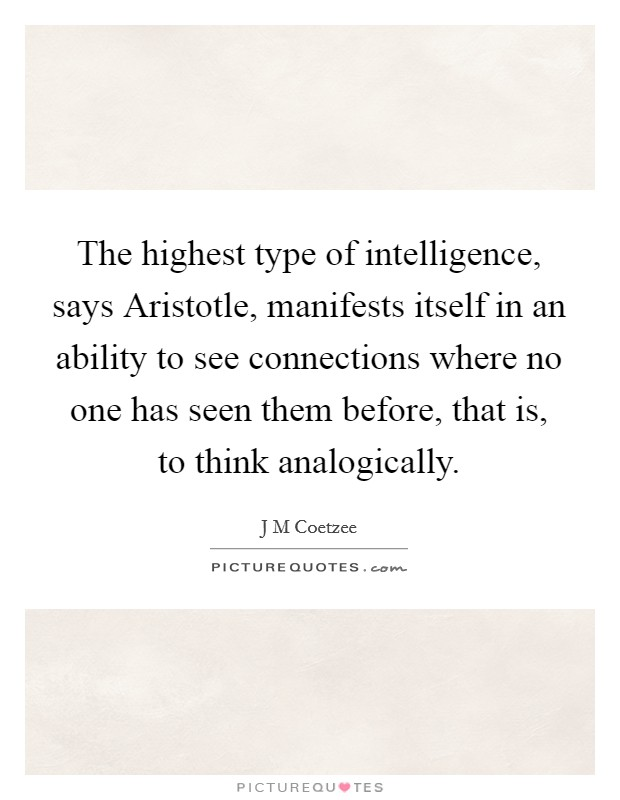 The highest type of intelligence, says Aristotle, manifests itself in an ability to see connections where no one has seen them before, that is, to think analogically Picture Quote #1