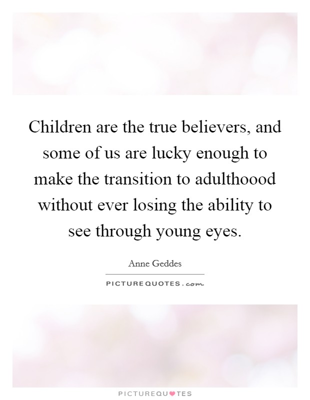 Children are the true believers, and some of us are lucky enough to make the transition to adulthoood without ever losing the ability to see through young eyes Picture Quote #1