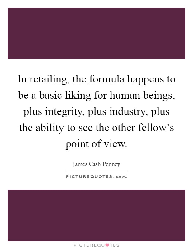 In retailing, the formula happens to be a basic liking for human beings, plus integrity, plus industry, plus the ability to see the other fellow's point of view Picture Quote #1