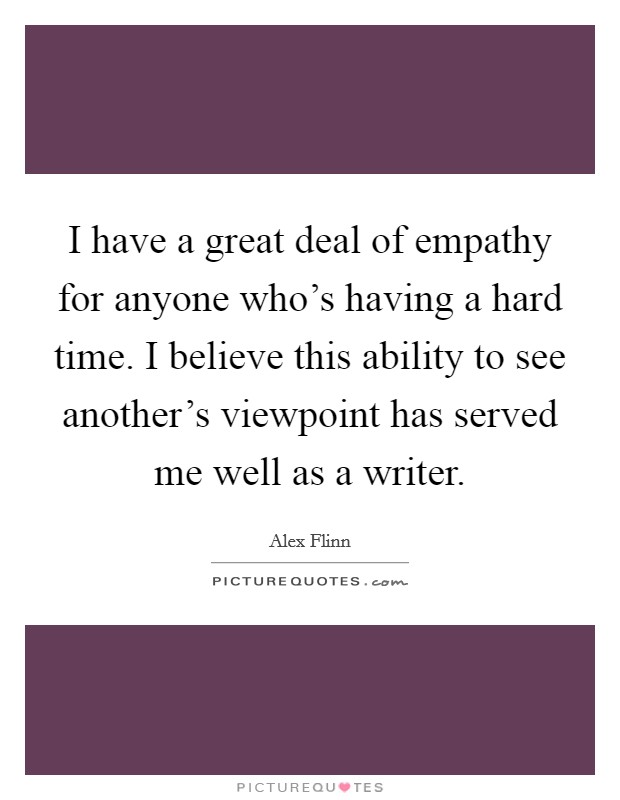 I have a great deal of empathy for anyone who's having a hard time. I believe this ability to see another's viewpoint has served me well as a writer Picture Quote #1