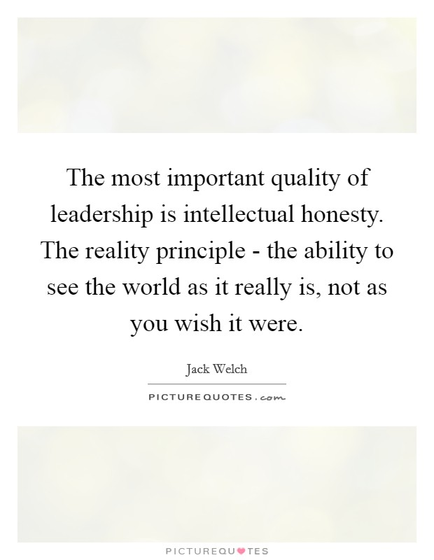 The most important quality of leadership is intellectual honesty. The reality principle - the ability to see the world as it really is, not as you wish it were Picture Quote #1