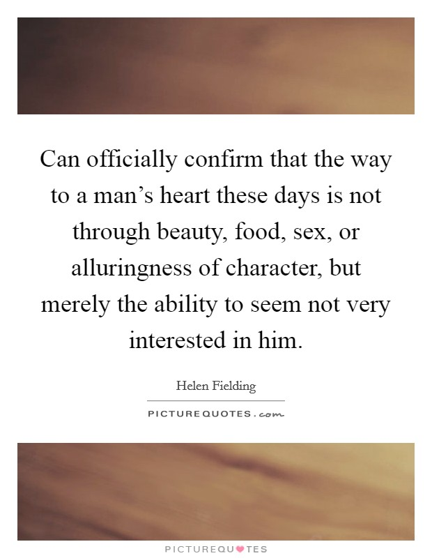 Can officially confirm that the way to a man's heart these days is not through beauty, food, sex, or alluringness of character, but merely the ability to seem not very interested in him Picture Quote #1