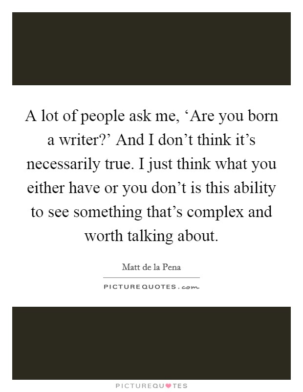 A lot of people ask me, 'Are you born a writer?' And I don't think it's necessarily true. I just think what you either have or you don't is this ability to see something that's complex and worth talking about Picture Quote #1