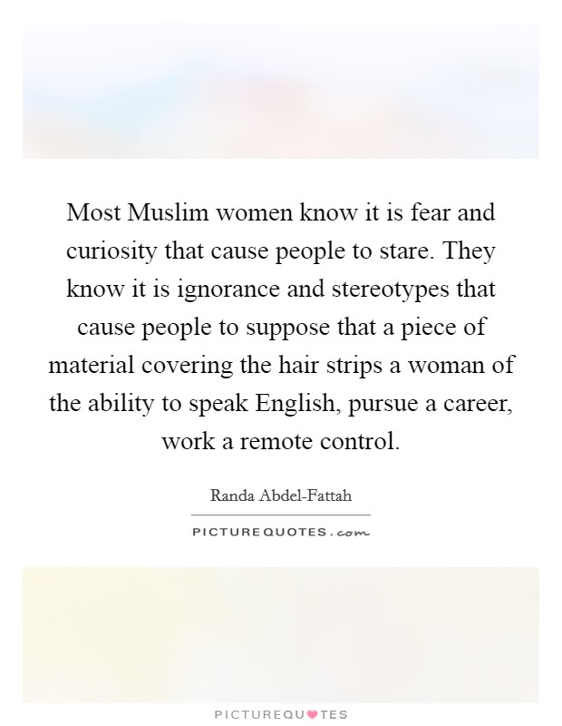 Most Muslim women know it is fear and curiosity that cause people to stare. They know it is ignorance and stereotypes that cause people to suppose that a piece of material covering the hair strips a woman of the ability to speak English, pursue a career, work a remote control Picture Quote #1
