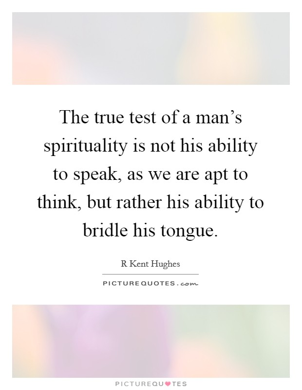 The true test of a man's spirituality is not his ability to speak, as we are apt to think, but rather his ability to bridle his tongue Picture Quote #1