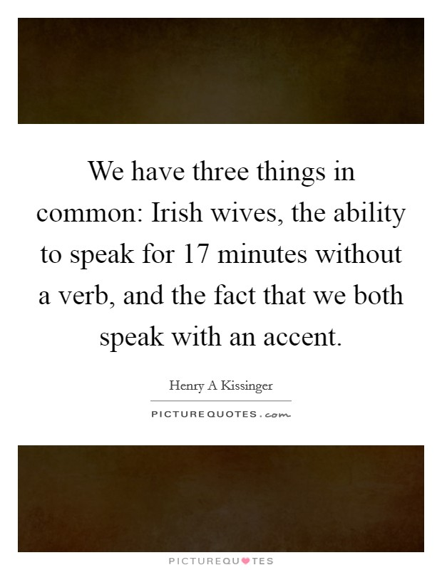 We have three things in common: Irish wives, the ability to speak for 17 minutes without a verb, and the fact that we both speak with an accent Picture Quote #1
