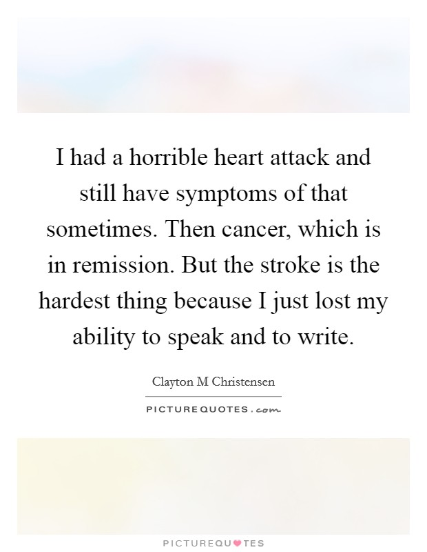 I had a horrible heart attack and still have symptoms of that sometimes. Then cancer, which is in remission. But the stroke is the hardest thing because I just lost my ability to speak and to write Picture Quote #1