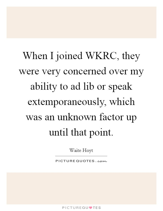When I joined WKRC, they were very concerned over my ability to ad lib or speak extemporaneously, which was an unknown factor up until that point Picture Quote #1