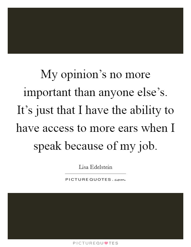 My opinion's no more important than anyone else's. It's just that I have the ability to have access to more ears when I speak because of my job Picture Quote #1