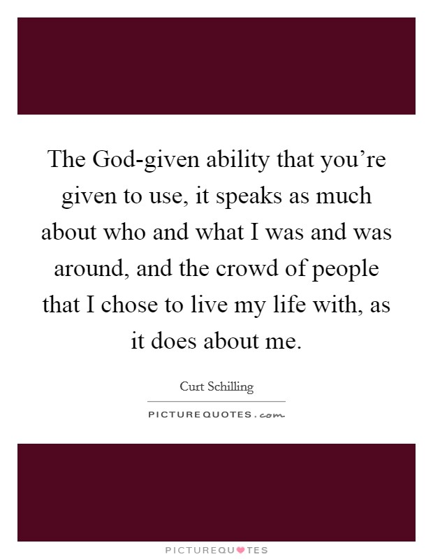The God-given ability that you're given to use, it speaks as much about who and what I was and was around, and the crowd of people that I chose to live my life with, as it does about me Picture Quote #1