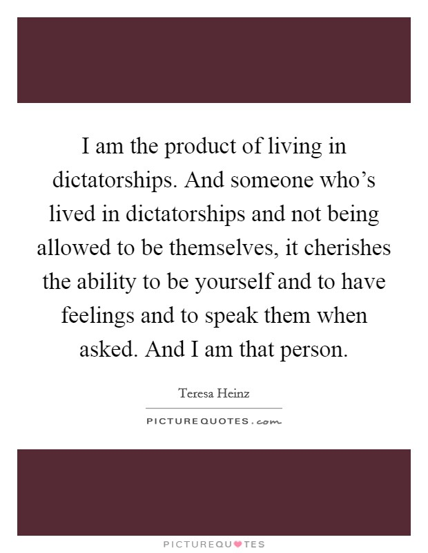 I am the product of living in dictatorships. And someone who's lived in dictatorships and not being allowed to be themselves, it cherishes the ability to be yourself and to have feelings and to speak them when asked. And I am that person Picture Quote #1