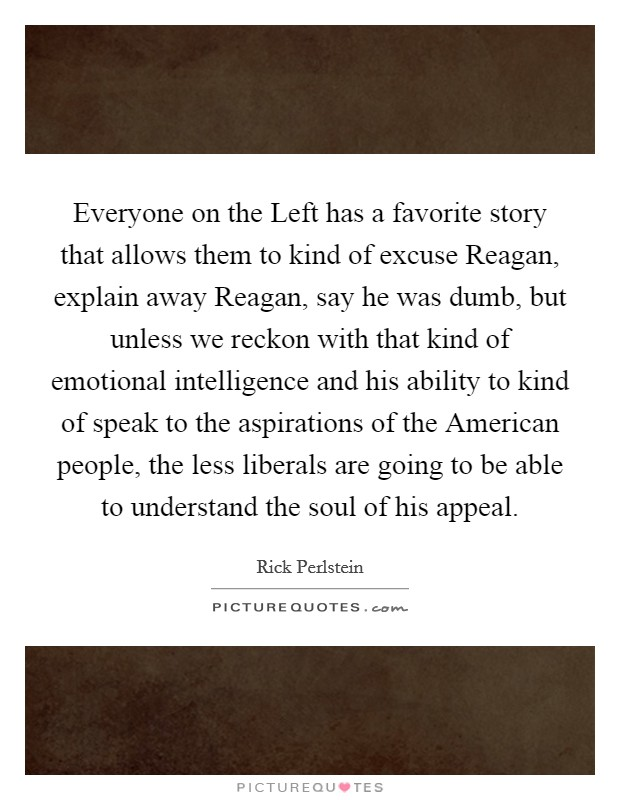 Everyone on the Left has a favorite story that allows them to kind of excuse Reagan, explain away Reagan, say he was dumb, but unless we reckon with that kind of emotional intelligence and his ability to kind of speak to the aspirations of the American people, the less liberals are going to be able to understand the soul of his appeal Picture Quote #1