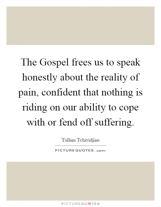 The Gospel frees us to speak honestly about the reality of pain, confident that nothing is riding on our ability to cope with or fend off suffering Picture Quote #1