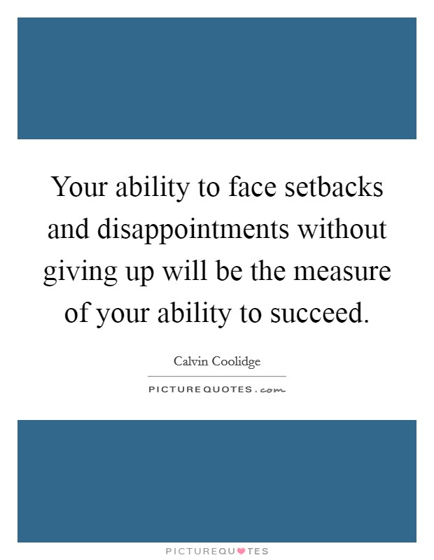 Your ability to face setbacks and disappointments without giving up will be the measure of your ability to succeed Picture Quote #1