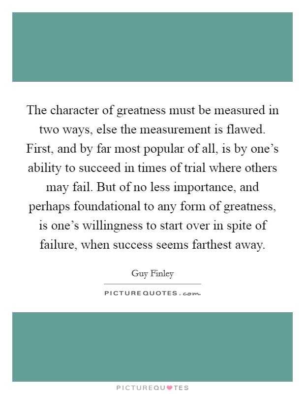 The character of greatness must be measured in two ways, else the measurement is flawed. First, and by far most popular of all, is by one's ability to succeed in times of trial where others may fail. But of no less importance, and perhaps foundational to any form of greatness, is one's willingness to start over in spite of failure, when success seems farthest away Picture Quote #1