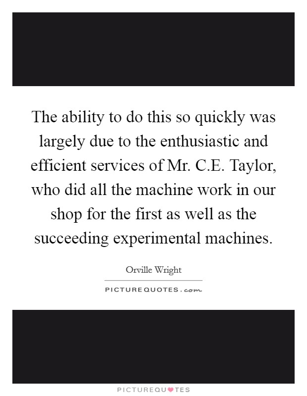 The ability to do this so quickly was largely due to the enthusiastic and efficient services of Mr. C.E. Taylor, who did all the machine work in our shop for the first as well as the succeeding experimental machines Picture Quote #1