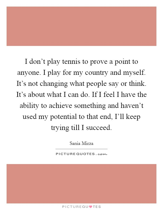 I don't play tennis to prove a point to anyone. I play for my country and myself. It's not changing what people say or think. It's about what I can do. If I feel I have the ability to achieve something and haven't used my potential to that end, I'll keep trying till I succeed Picture Quote #1
