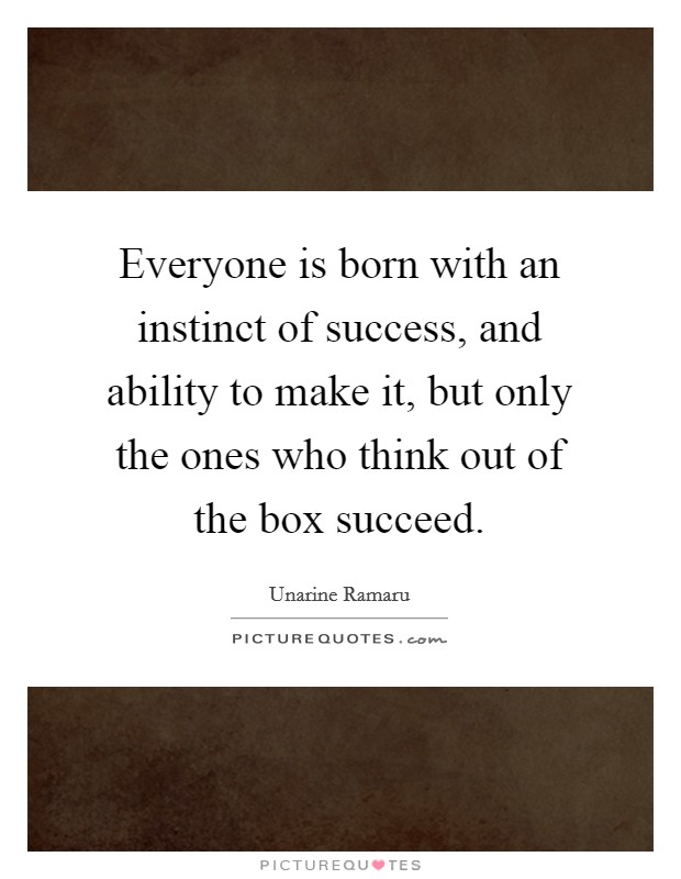 Everyone is born with an instinct of success, and ability to make it, but only the ones who think out of the box succeed Picture Quote #1