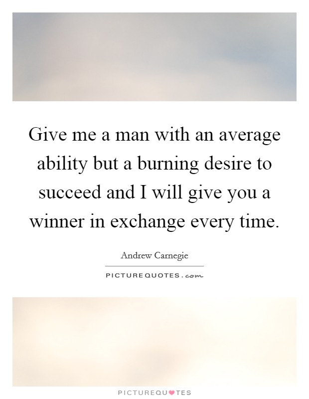 Give me a man with an average ability but a burning desire to succeed and I will give you a winner in exchange every time Picture Quote #1