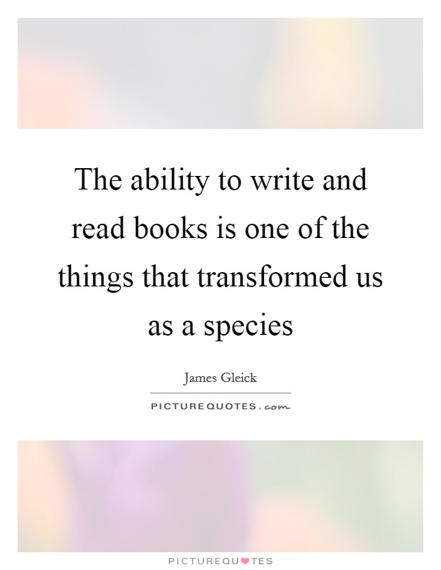 The ability to write and read books is one of the things that transformed us as a species Picture Quote #1