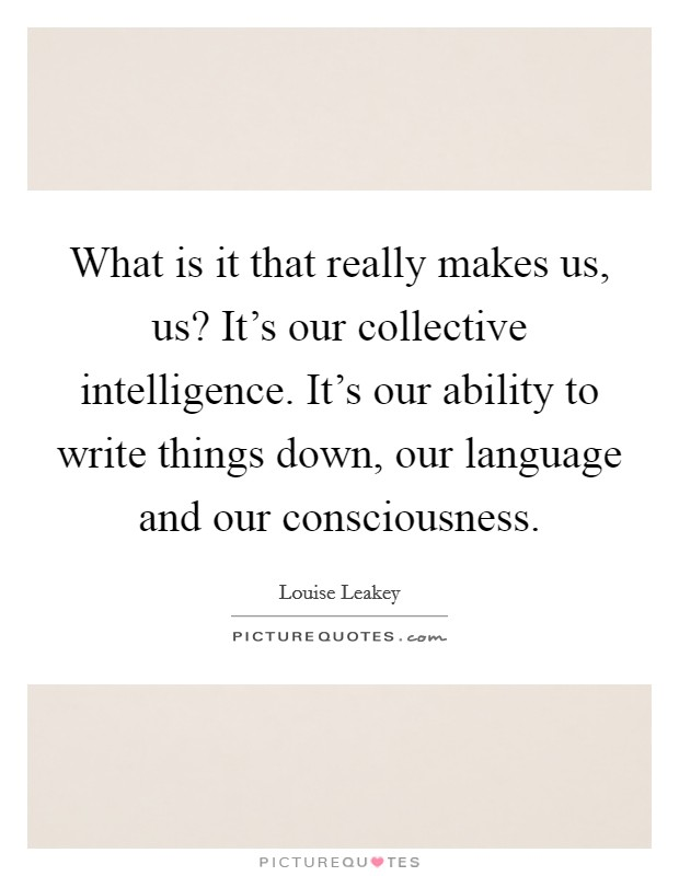What is it that really makes us, us? It's our collective intelligence. It's our ability to write things down, our language and our consciousness Picture Quote #1