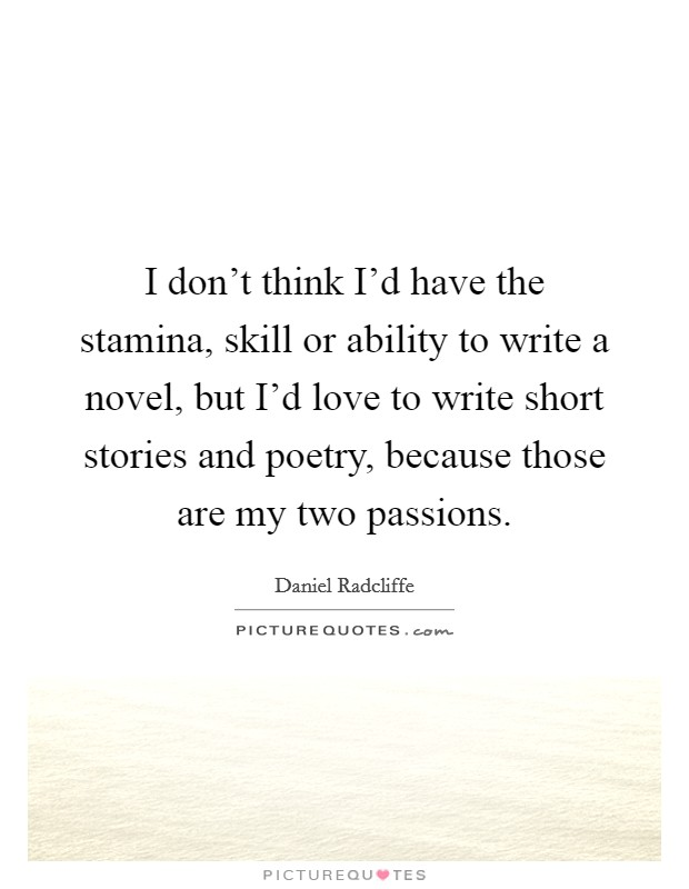 I don't think I'd have the stamina, skill or ability to write a novel, but I'd love to write short stories and poetry, because those are my two passions Picture Quote #1
