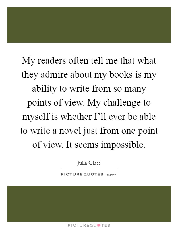 My readers often tell me that what they admire about my books is my ability to write from so many points of view. My challenge to myself is whether I'll ever be able to write a novel just from one point of view. It seems impossible Picture Quote #1