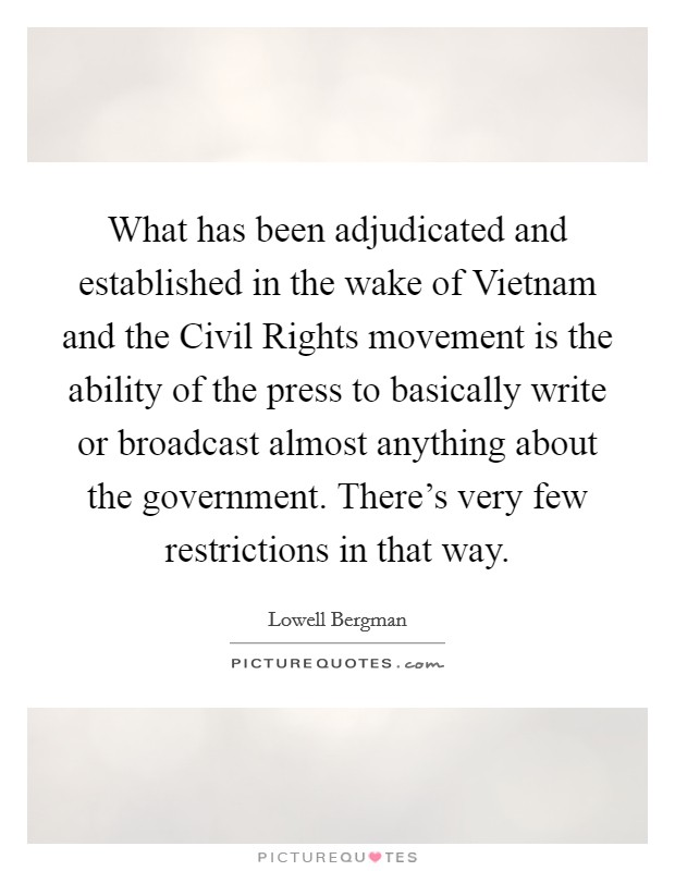 What has been adjudicated and established in the wake of Vietnam and the Civil Rights movement is the ability of the press to basically write or broadcast almost anything about the government. There's very few restrictions in that way Picture Quote #1