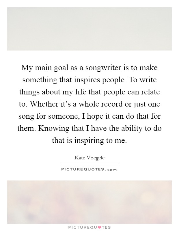 My main goal as a songwriter is to make something that inspires people. To write things about my life that people can relate to. Whether it's a whole record or just one song for someone, I hope it can do that for them. Knowing that I have the ability to do that is inspiring to me Picture Quote #1