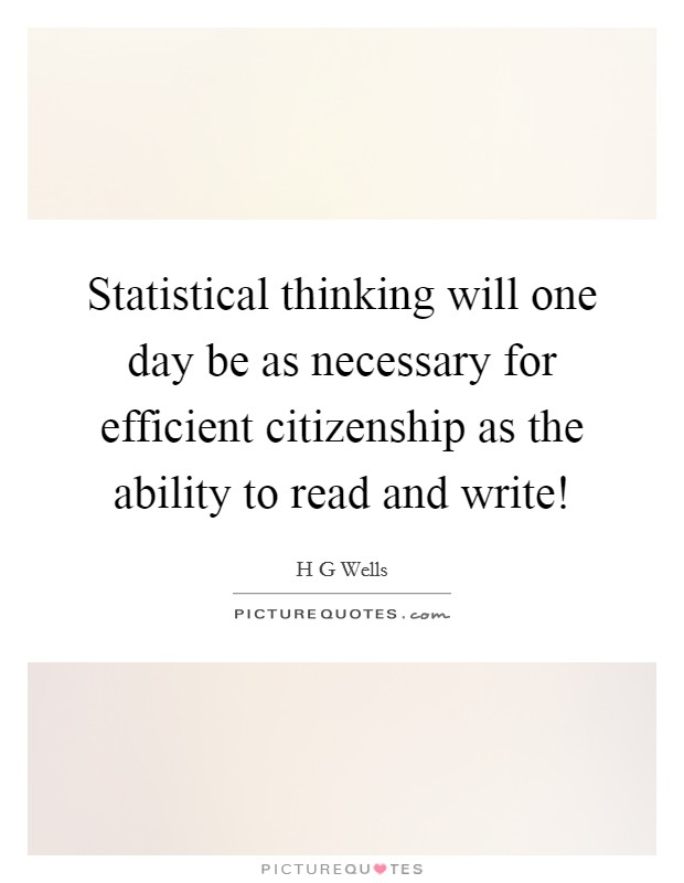 Statistical thinking will one day be as necessary for efficient citizenship as the ability to read and write! Picture Quote #1