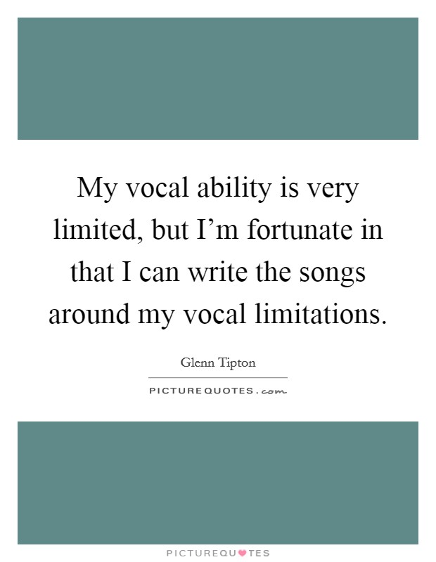 My vocal ability is very limited, but I'm fortunate in that I can write the songs around my vocal limitations Picture Quote #1