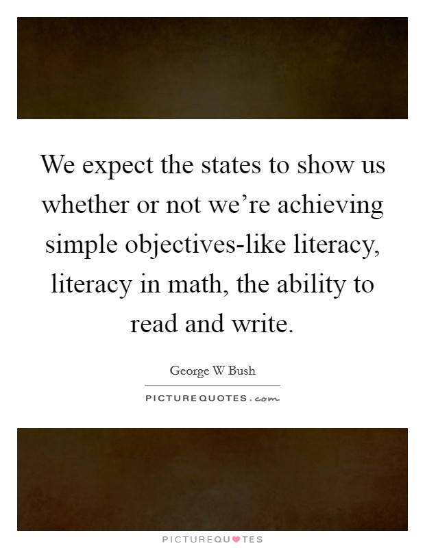 We expect the states to show us whether or not we're achieving simple objectives-like literacy, literacy in math, the ability to read and write Picture Quote #1