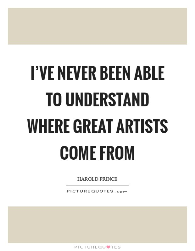 I've never been able to understand where great artists come from Picture Quote #1