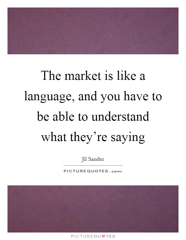 The market is like a language, and you have to be able to understand what they're saying Picture Quote #1