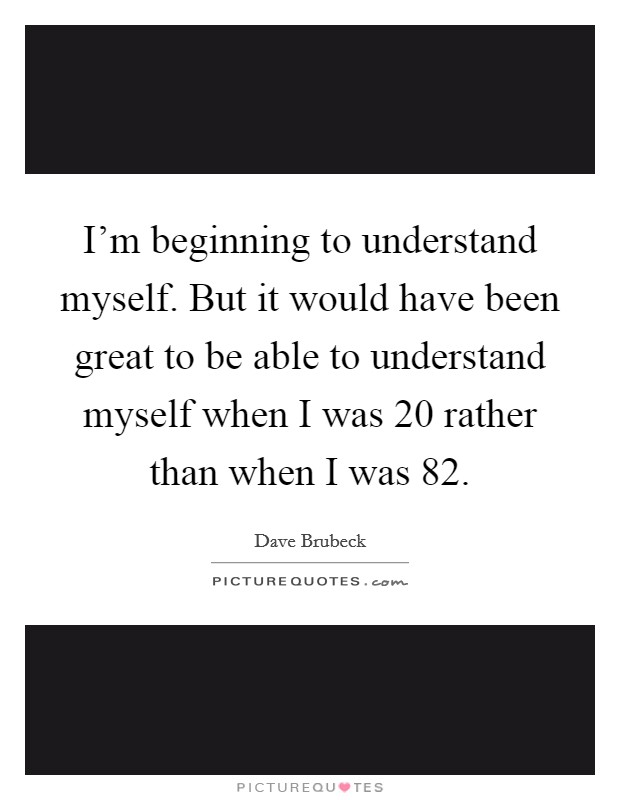I'm beginning to understand myself. But it would have been great to be able to understand myself when I was 20 rather than when I was 82 Picture Quote #1