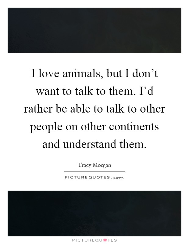 I love animals, but I don't want to talk to them. I'd rather be able to talk to other people on other continents and understand them Picture Quote #1