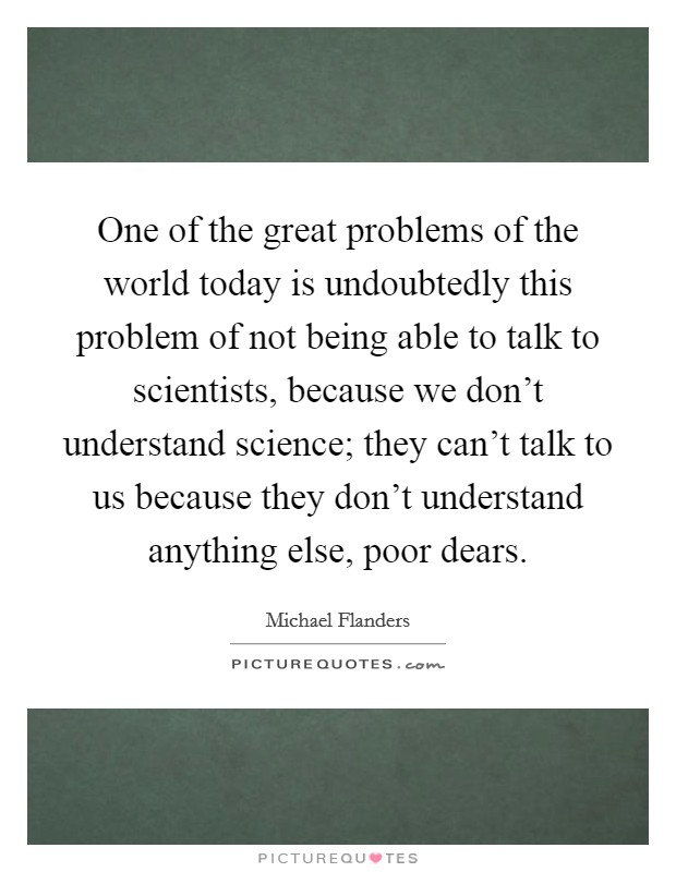 One of the great problems of the world today is undoubtedly this problem of not being able to talk to scientists, because we don't understand science; they can't talk to us because they don't understand anything else, poor dears Picture Quote #1