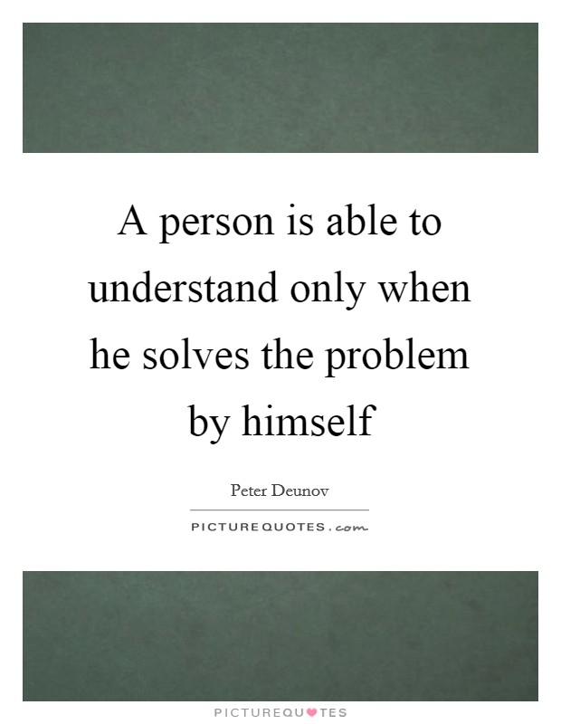 A person is able to understand only when he solves the problem by himself Picture Quote #1