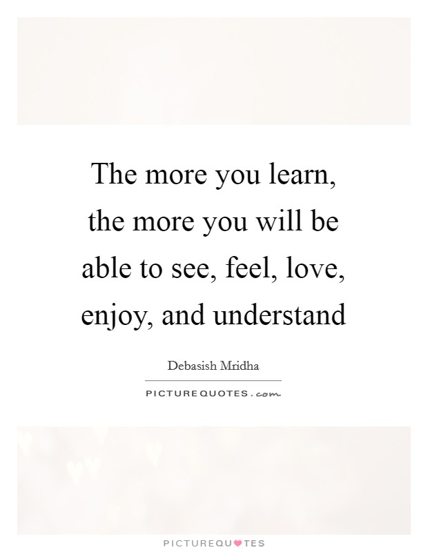 The more you learn, the more you will be able to see, feel, love, enjoy, and understand Picture Quote #1