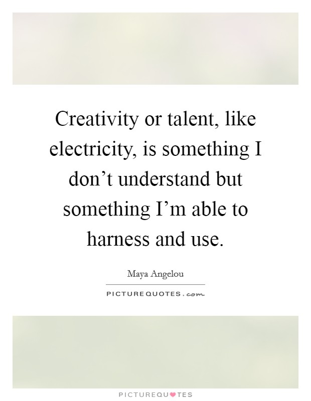 Creativity or talent, like electricity, is something I don't understand but something I'm able to harness and use Picture Quote #1