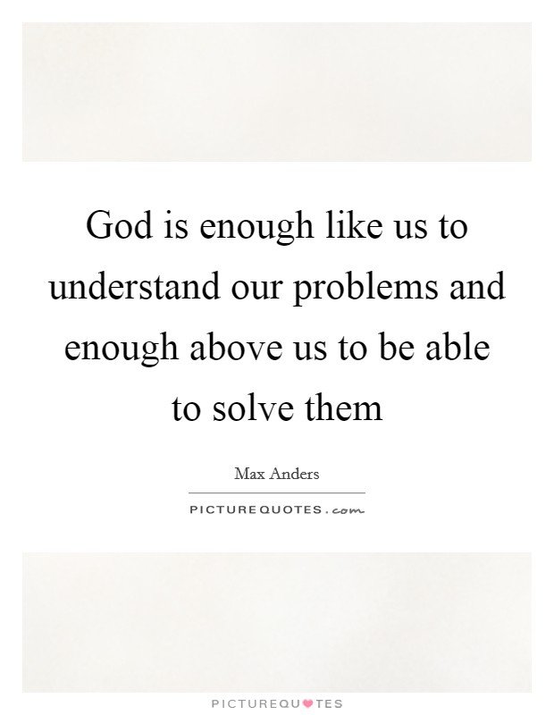 God is enough like us to understand our problems and enough above us to be able to solve them Picture Quote #1