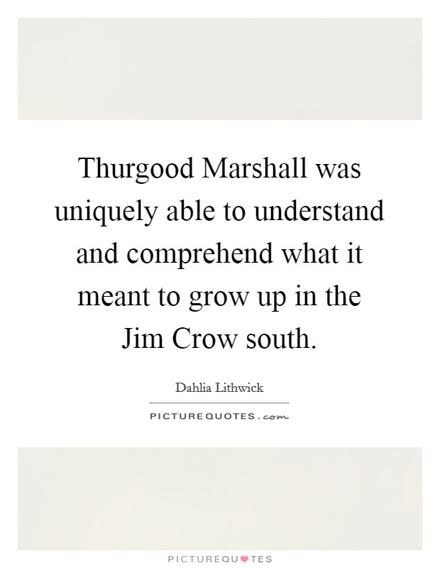 Thurgood Marshall was uniquely able to understand and comprehend what it meant to grow up in the Jim Crow south Picture Quote #1