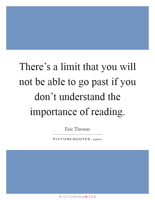 There's a limit that you will not be able to go past if you don't understand the importance of reading Picture Quote #1