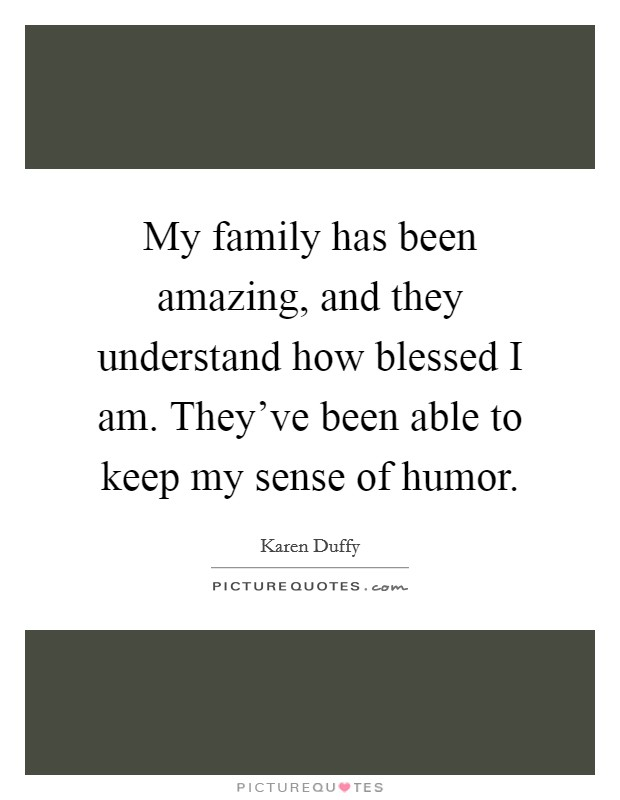My family has been amazing, and they understand how blessed I am. They've been able to keep my sense of humor Picture Quote #1