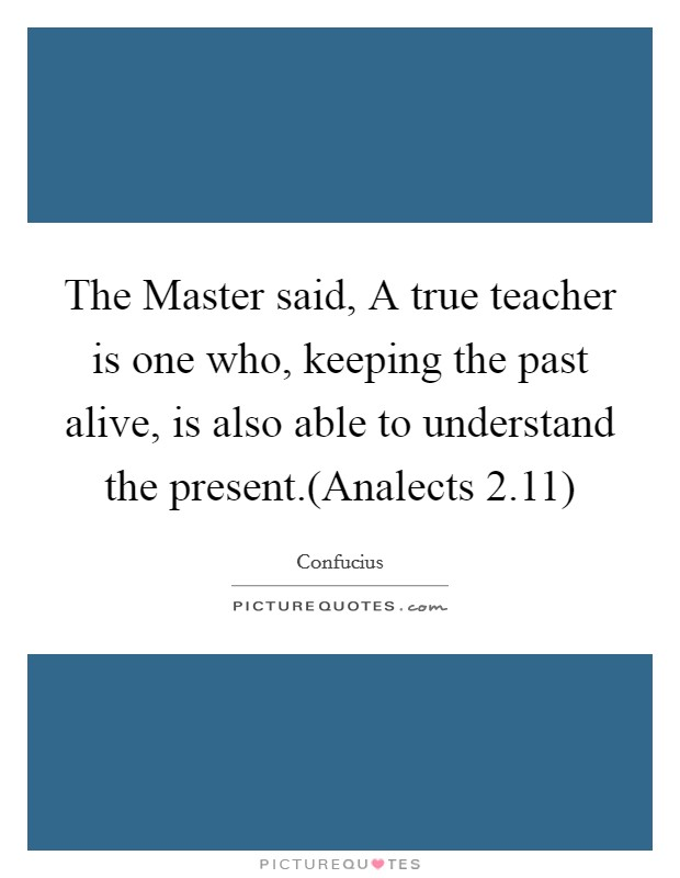 The Master said, A true teacher is one who, keeping the past alive, is also able to understand the present.(Analects 2.11) Picture Quote #1